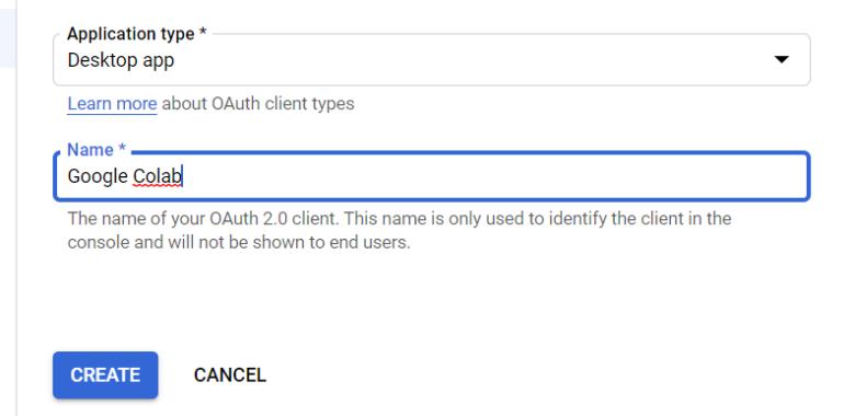 В форме «Создать идентификатор клиента OAuth» укажите Тип приложения как настольное приложение, имя как Google Colab, затем нажмите СОЗДАТЬ